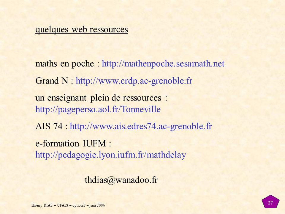 Thierry DIAS – UFAIS – option F – juin 2006 27 quelques web ressources maths en poche : http://mathenpoche.sesamath.net Grand N : http://www.crdp.ac-grenoble.fr un enseignant plein de ressources : http://pageperso.aol.fr/Tonneville AIS 74 : http://www.ais.edres74.ac-grenoble.fr e-formation IUFM : http://pedagogie.lyon.iufm.fr/mathdelay thdias@wanadoo.fr