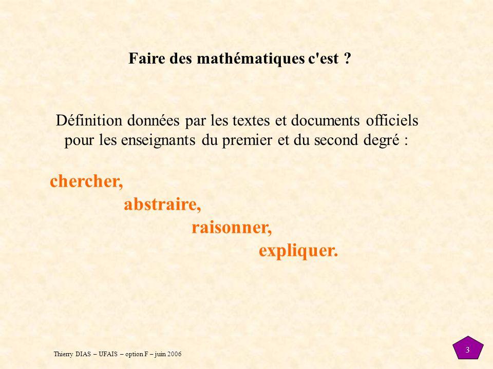 Thierry DIAS – UFAIS – option F – juin 2006 3 Faire des mathématiques c'est ? Définition données par les textes et documents officiels pour les enseig