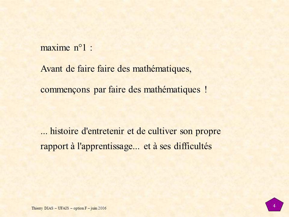 Thierry DIAS – UFAIS – option F – juin 2006 4 maxime n°1 : Avant de faire faire des mathématiques, commençons par faire des mathématiques !... histoir
