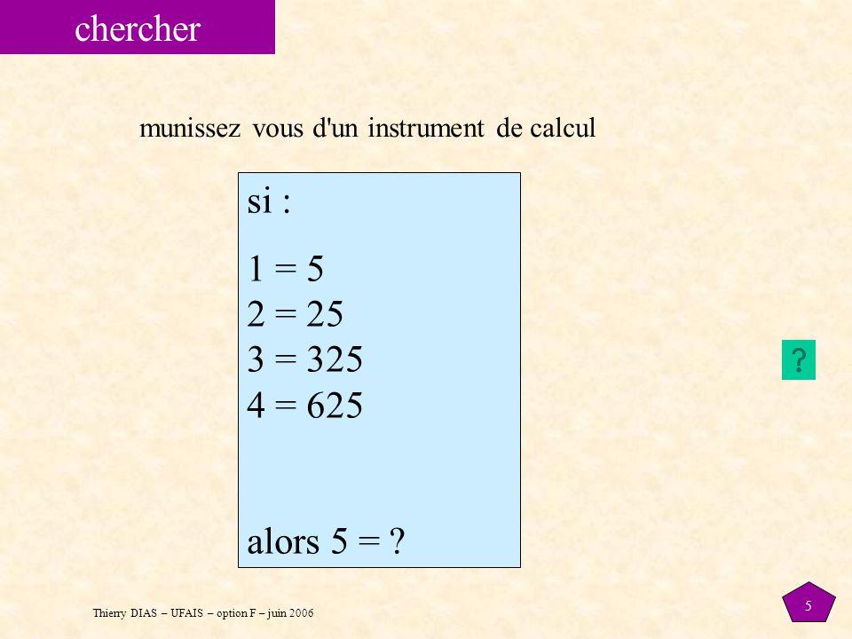 Thierry DIAS – UFAIS – option F – juin 2006 5 chercher si : 1 = 5 2 = 25 3 = 325 4 = 625 alors 5 = ? munissez vous d'un instrument de calcul