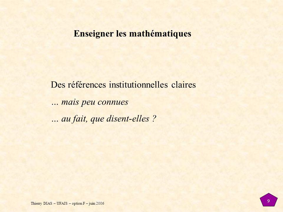 Thierry DIAS – UFAIS – option F – juin 2006 9 Enseigner les mathématiques Des références institutionnelles claires … mais peu connues … au fait, que d