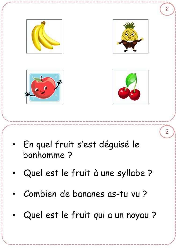 2 2 • En quel fruit s'est déguisé le bonhomme ? • Quel est le fruit à une syllabe ? • Combien de bananes as-tu vu ? • Quel est le fruit qui a un noyau