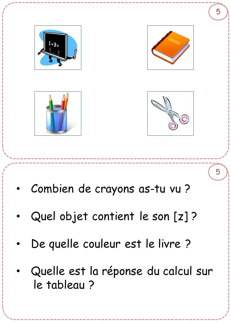 5 5 • Combien de crayons as-tu vu ? • Quel objet contient le son [z] ? • De quelle couleur est le livre ? • Quelle est la réponse du calcul sur le tab