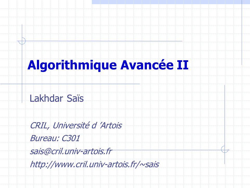 Algorithmique Avancée II Lakhdar Saïs CRIL, Université d 'Artois Bureau: C301 sais@cril.univ-artois.fr http://www.cril.univ-artois.fr/~sais