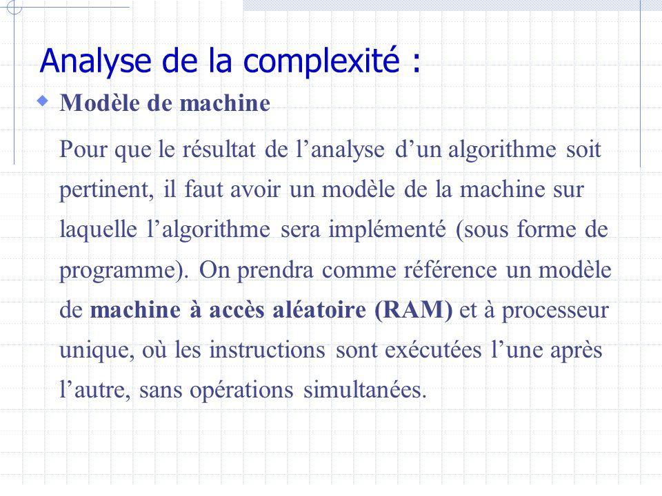 Analyse de la complexité :  Modèle de machine Pour que le résultat de l'analyse d'un algorithme soit pertinent, il faut avoir un modèle de la machine sur laquelle l'algorithme sera implémenté (sous forme de programme).