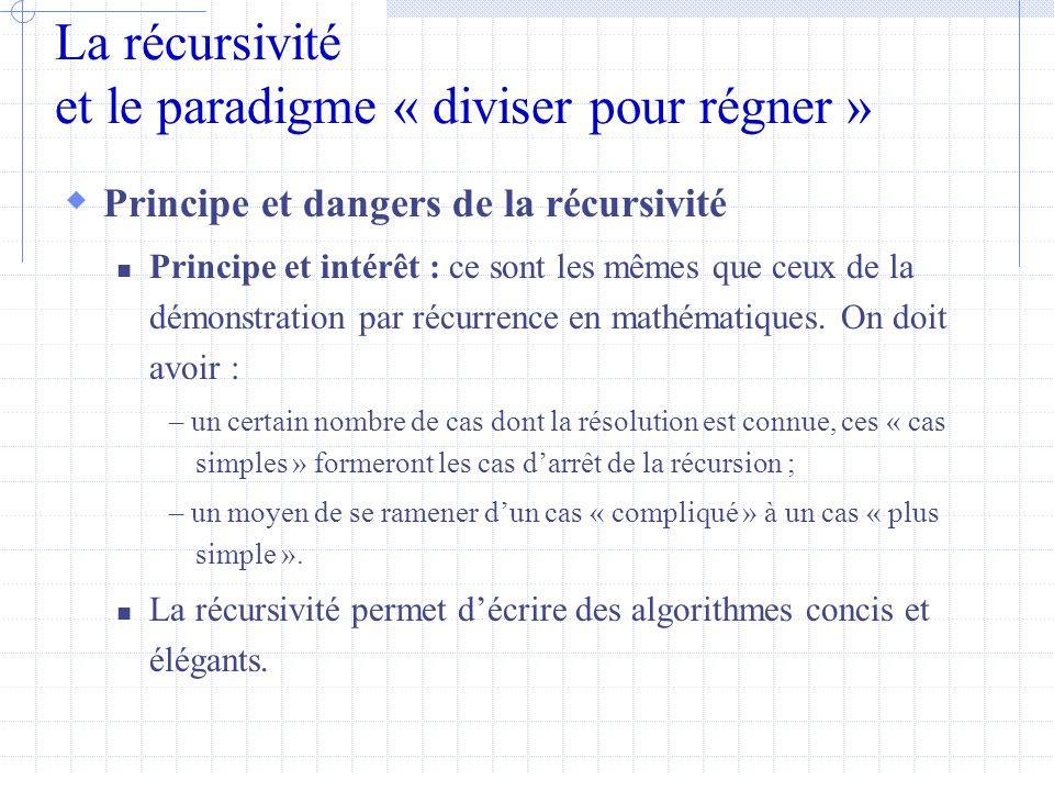 La récursivité et le paradigme « diviser pour régner »  Principe et dangers de la récursivité  Principe et intérêt : ce sont les mêmes que ceux de la démonstration par récurrence en mathématiques.