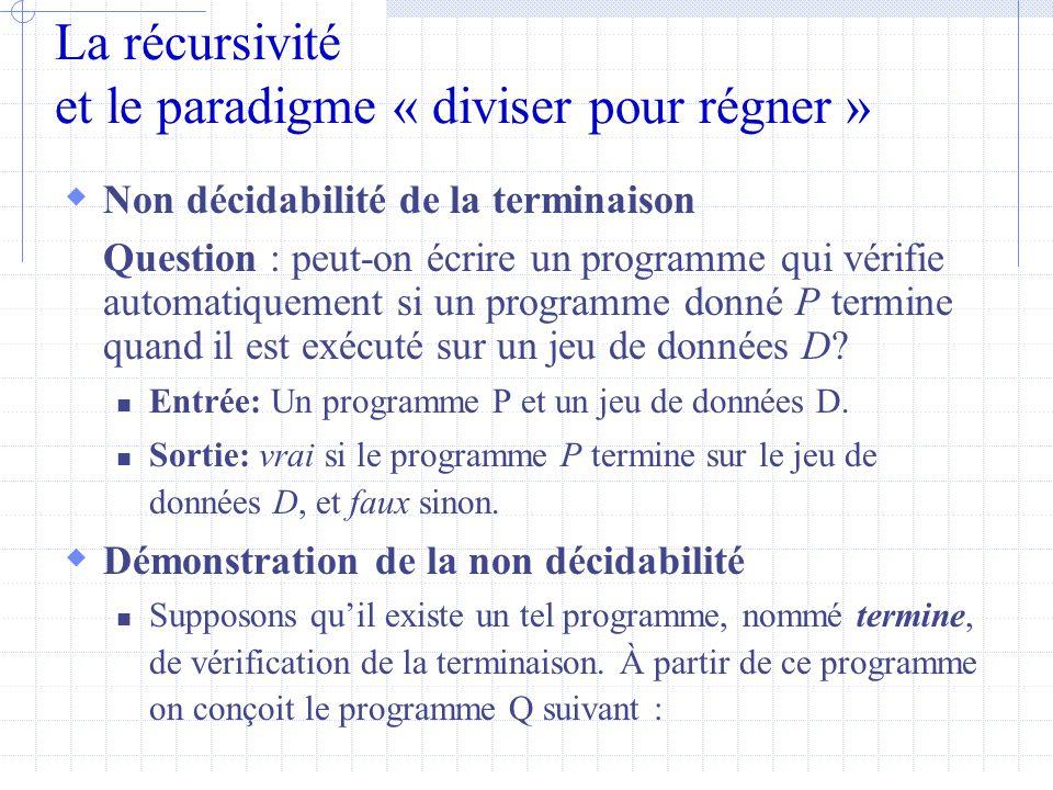 La récursivité et le paradigme « diviser pour régner »  Non décidabilité de la terminaison Question : peut-on écrire un programme qui vérifie automatiquement si un programme donné P termine quand il est exécuté sur un jeu de données D.