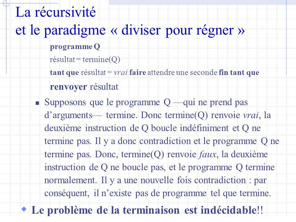 La récursivité et le paradigme « diviser pour régner » programme Q résultat = termine(Q) tant que résultat = vrai faire attendre une seconde fin tant que renvoyer résultat  Supposons que le programme Q —qui ne prend pas d'arguments— termine.
