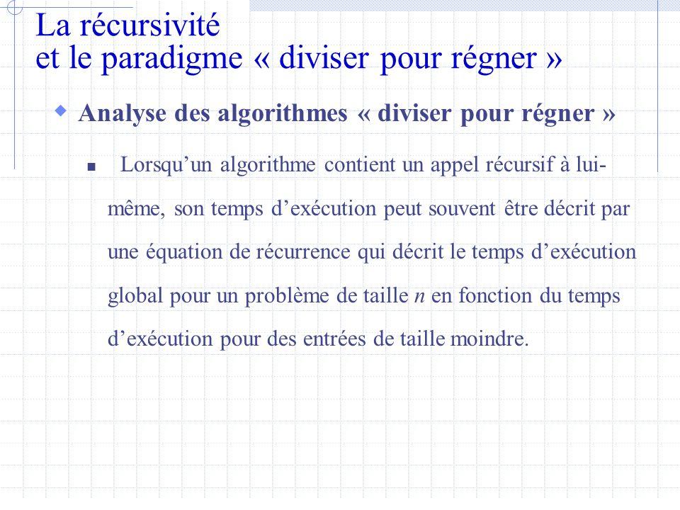 La récursivité et le paradigme « diviser pour régner »  Analyse des algorithmes « diviser pour régner »  Lorsqu'un algorithme contient un appel récursif à lui- même, son temps d'exécution peut souvent être décrit par une équation de récurrence qui décrit le temps d'exécution global pour un problème de taille n en fonction du temps d'exécution pour des entrées de taille moindre.