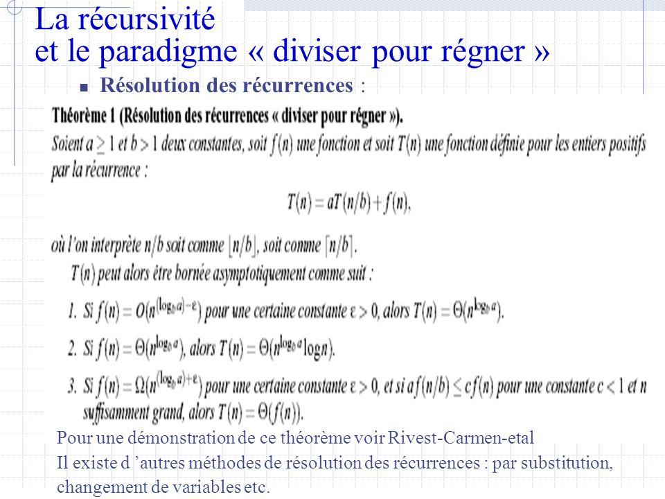 La récursivité et le paradigme « diviser pour régner »  Résolution des récurrences : Pour une démonstration de ce théorème voir Rivest-Carmen-etal Il existe d 'autres méthodes de résolution des récurrences : par substitution, changement de variables etc.