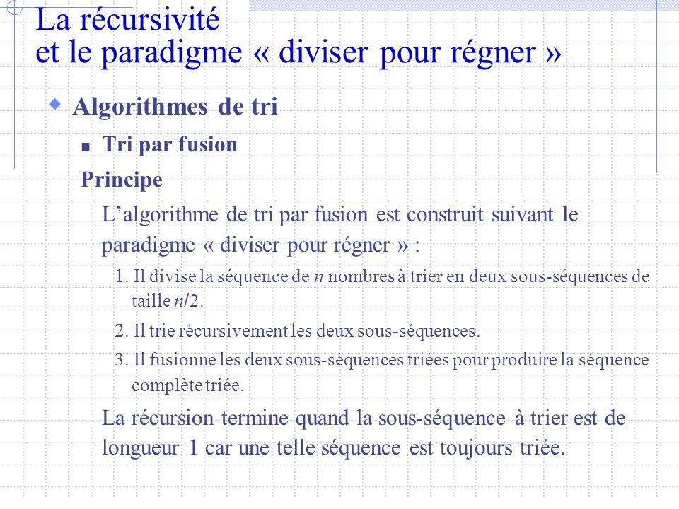 La récursivité et le paradigme « diviser pour régner »  Algorithmes de tri  Tri par fusion Principe L'algorithme de tri par fusion est construit suivant le paradigme « diviser pour régner » : 1.