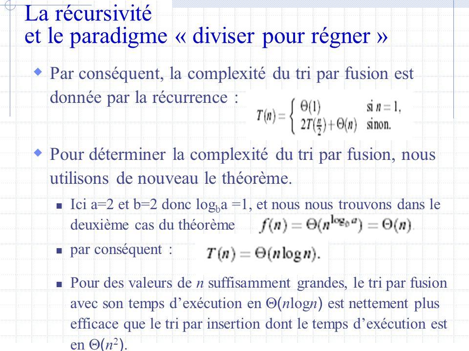 La récursivité et le paradigme « diviser pour régner »  Par conséquent, la complexité du tri par fusion est donnée par la récurrence :  Pour déterminer la complexité du tri par fusion, nous utilisons de nouveau le théorème.