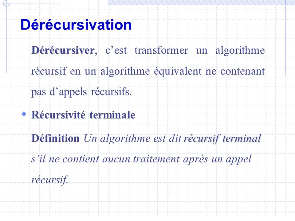 Dérécursivation Dérécursiver Dérécursiver, c'est transformer un algorithme récursif en un algorithme équivalent ne contenant pas d'appels récursifs.