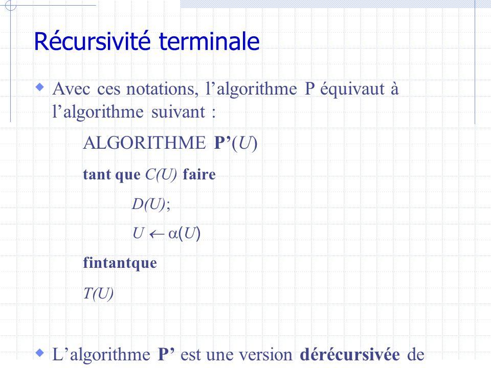 Récursivité terminale  Avec ces notations, l'algorithme P équivaut à l'algorithme suivant : ALGORITHME P'(U) tant que C(U) faire D(U); U   ( U ) fintantque T(U)  L'algorithme P' est une version dérécursivée de l'algorithme P.