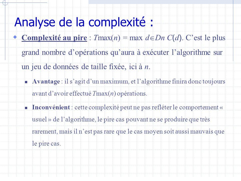 Analyse de la complexité :  Complexité au pire : Tmax(n) = max d  Dn C ( d ).
