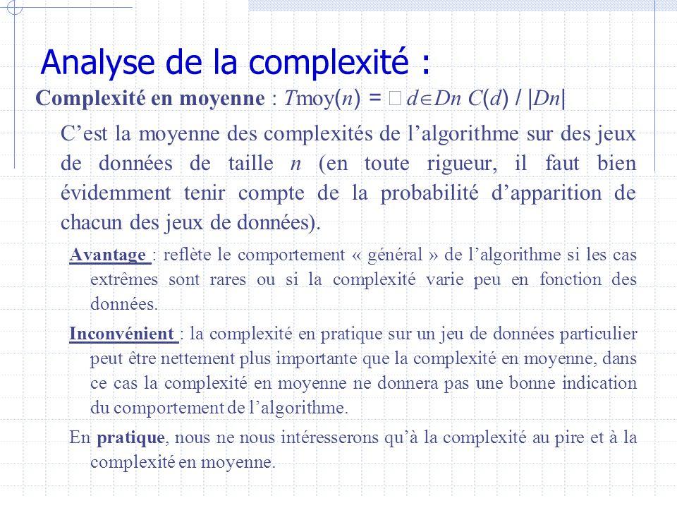 Analyse de la complexité : Complexité en moyenne : Tmoy ( n ) =  d  Dn C ( d ) / | Dn | C'est la moyenne des complexités de l'algorithme sur des jeux de données de taille n (en toute rigueur, il faut bien évidemment tenir compte de la probabilité d'apparition de chacun des jeux de données).