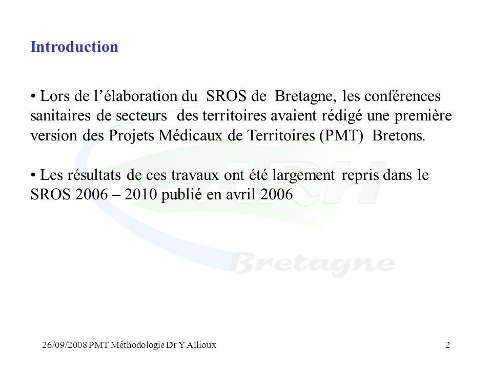 26/09/2008 PMT Méthodologie Dr Y Allioux2 Introduction • Lors de l'élaboration du SROS de Bretagne, les conférences sanitaires de secteurs des territoires avaient rédigé une première version des Projets Médicaux de Territoires (PMT) Bretons.