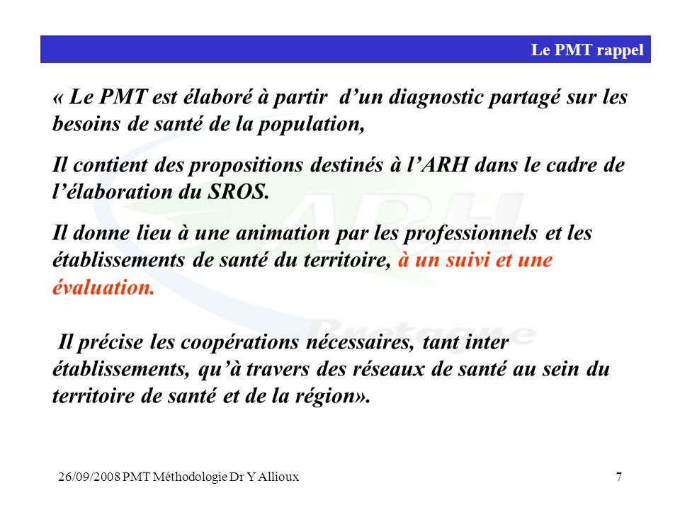 26/09/2008 PMT Méthodologie Dr Y Allioux7 Le PMT rappel « Le PMT est élaboré à partir d'un diagnostic partagé sur les besoins de santé de la population, Il contient des propositions destinés à l'ARH dans le cadre de l'élaboration du SROS.
