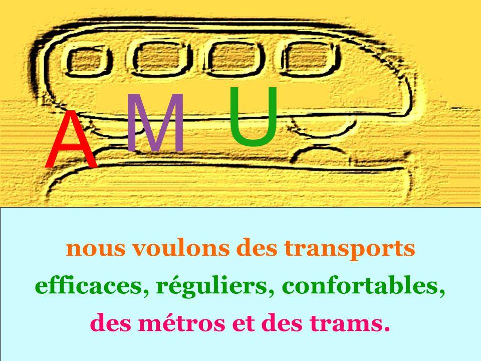 nous voulons des transports efficaces, réguliers, confortables, des métros et des trams. U A M