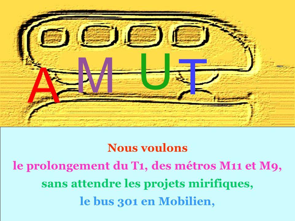 Nous voulons le prolongement du T1, des métros M11 et M9, sans attendre les projets mirifiques, le bus 301 en Mobilien, T A M U