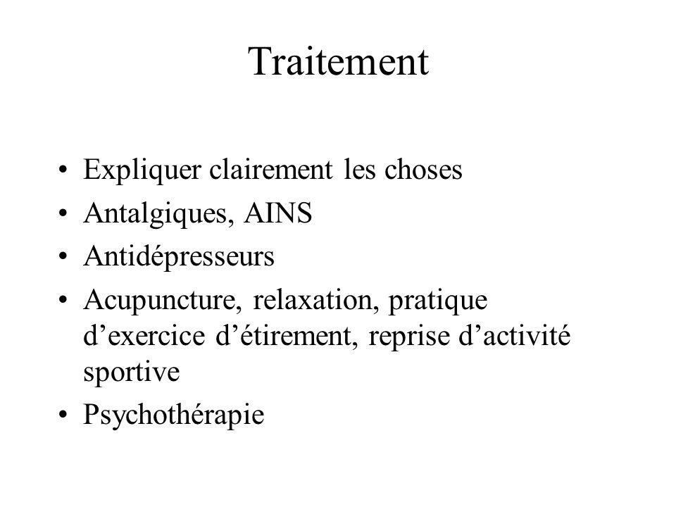 Traitement •Expliquer clairement les choses •Antalgiques, AINS •Antidépresseurs •Acupuncture, relaxation, pratique d'exercice d'étirement, reprise d'activité sportive •Psychothérapie