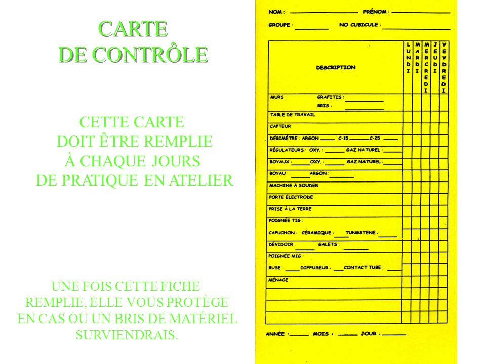 CARTE DE CONTRÔLE CARTE DE CONTRÔLE CETTE CARTE DOIT ÊTRE REMPLIE À CHAQUE JOURS DE PRATIQUE EN ATELIER UNE FOIS CETTE FICHE REMPLIE, ELLE VOUS PROTÈGE EN CAS OU UN BRIS DE MATÉRIEL SURVIENDRAIS.
