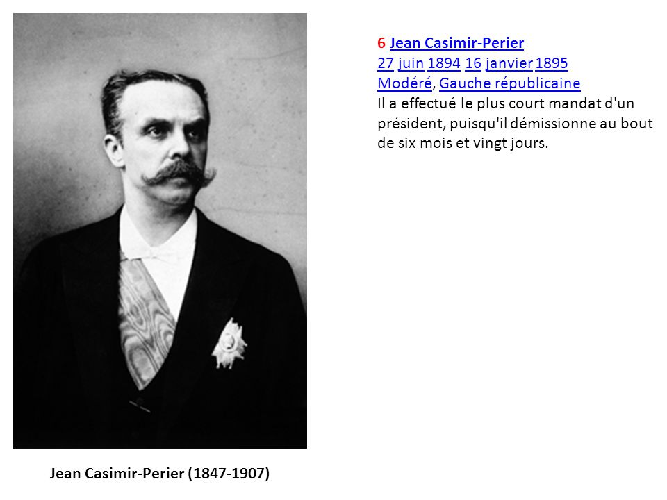 6 Jean Casimir-PerierJean Casimir-Perier 2727 juin 1894 16 janvier 1895juin189416janvier1895 ModéréModéré, Gauche républicaineGauche républicaine Il a