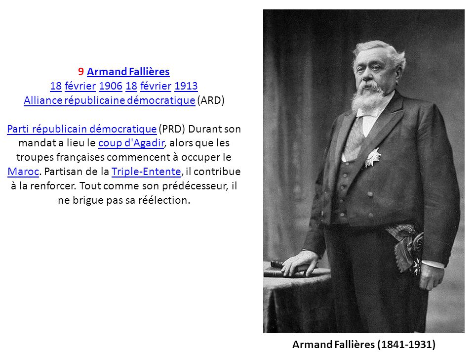 9 Armand FallièresArmand Fallières 1818 février 1906 18 février 1913février190618février1913 Alliance républicaine démocratiqueAlliance républicaine d