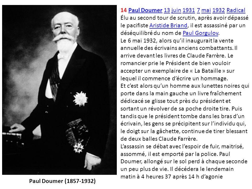 14 Paul Doumer 13 juin 1931 7 mai 1932 Radical Élu au second tour de scrutin, après avoir dépassé le pacifiste Aristide Briand, il est assassiné par u
