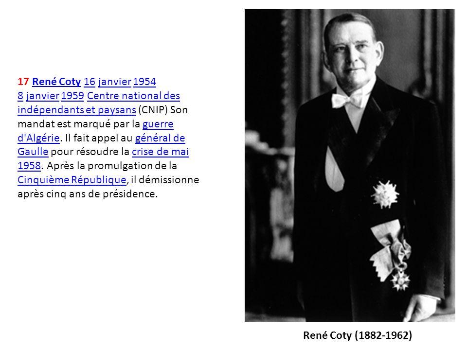 17 René Coty 16 janvier 1954 8 janvier 1959 Centre national des indépendants et paysans (CNIP) Son mandat est marqué par la guerre d'Algérie. Il fait