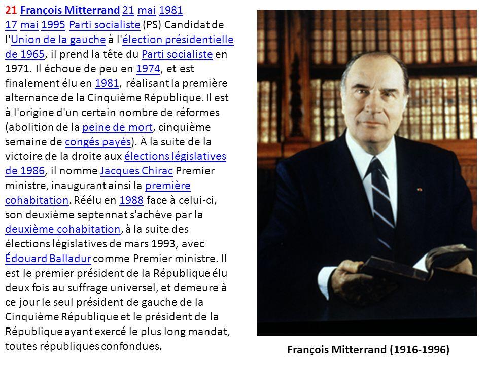 21 François Mitterrand 21 mai 1981 17 mai 1995 Parti socialiste (PS) Candidat de l'Union de la gauche à l'élection présidentielle de 1965, il prend la