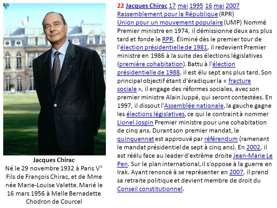 22 Jacques Chirac 17 mai 1995 16 mai 2007 Rassemblement pour la République (RPR) Union pour un mouvement populaire (UMP) Nommé Premier ministre en 197