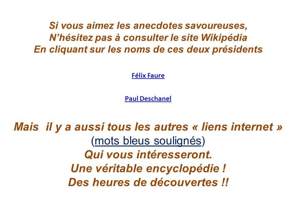 Si vous aimez les anecdotes savoureuses, N'hésitez pas à consulter le site Wikipédia En cliquant sur les noms de ces deux présidents Paul Deschanel Fé