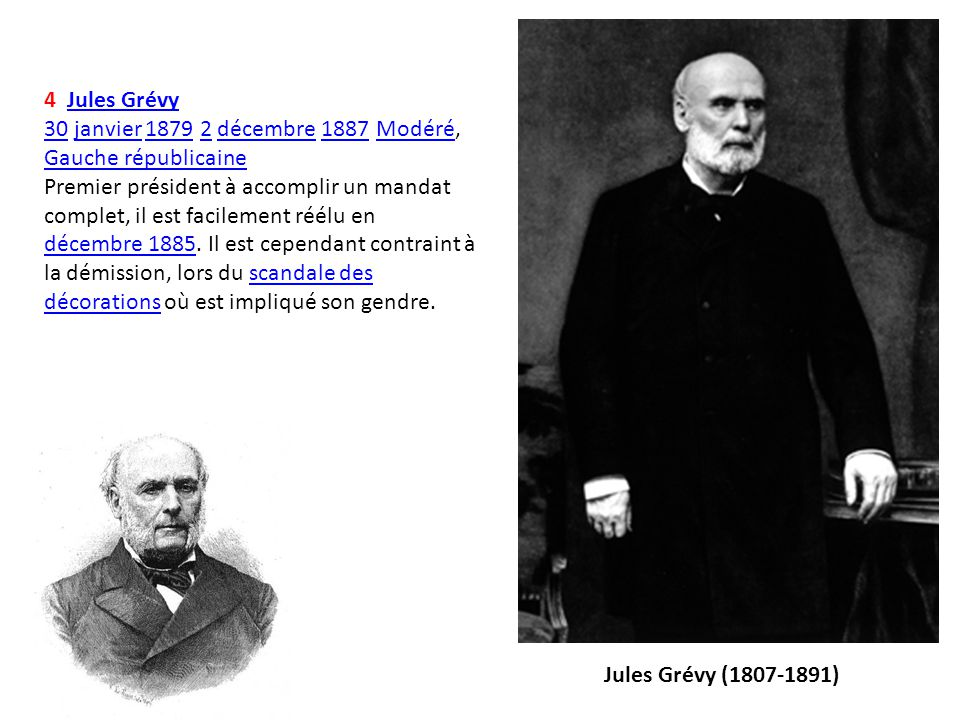 4 Jules GrévyJules Grévy 3030 janvier 1879 2 décembre 1887 Modéré, Gauche républicainejanvier18792décembre1887Modéré Gauche républicaine Premier prési