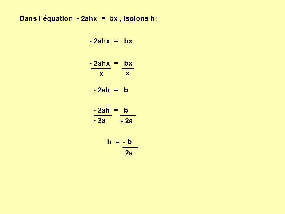 Dans l'équation - 2ahx = bx, isolons h: - 2ahx = bx x x - 2ah = b - 2a h = - b 2a - 2ahx = bx