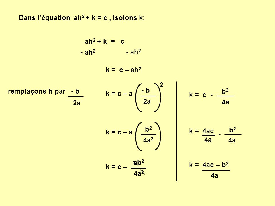 Dans l'équation ah 2 + k = c, isolons k: ah 2 + k = c - ah 2 k = c – ah 2 remplaçons h par - b 2a k = c – a - b 2a 2 k = c – a b 2 4a 2 k = c – ab 2 4