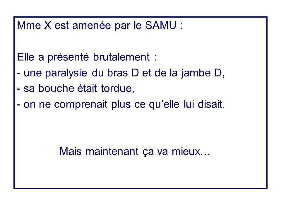 Mme X est amenée par le SAMU : Elle a présenté brutalement : - une paralysie du bras D et de la jambe D, - sa bouche était tordue, - on ne comprenait