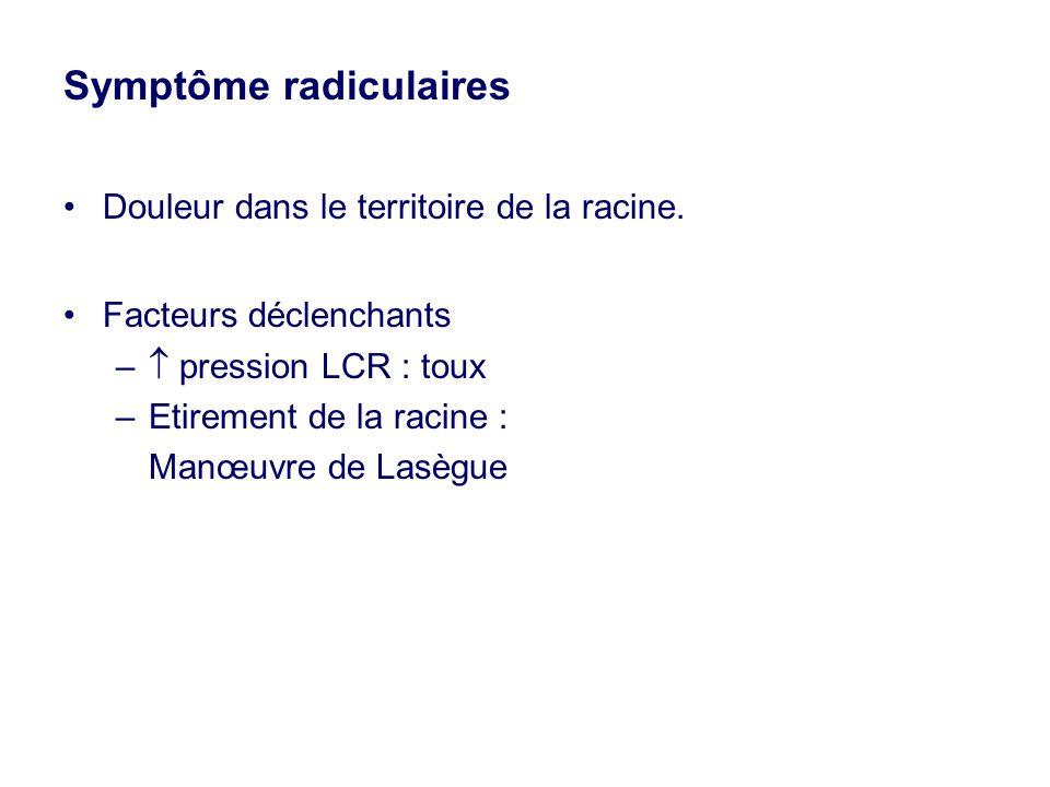 Symptôme radiculaires •Douleur dans le territoire de la racine. •Facteurs déclenchants –  pression LCR : toux –Etirement de la racine : Manœuvre de L
