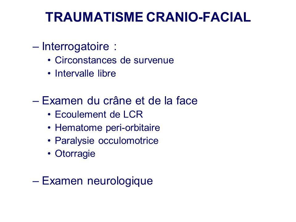 TRAUMATISME CRANIO-FACIAL –Interrogatoire : •Circonstances de survenue •Intervalle libre –Examen du crâne et de la face •Ecoulement de LCR •Hematome p