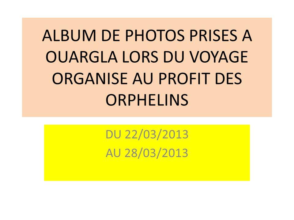 ALBUM DE PHOTOS PRISES A OUARGLA LORS DU VOYAGE ORGANISE AU PROFIT DES ORPHELINS DU 22/03/2013 AU 28/03/2013