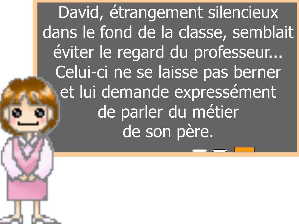 David, étrangement silencieux dans le fond de la classe, semblait éviter le regard du professeur... Celui-ci ne se laisse pas berner et lui demande ex