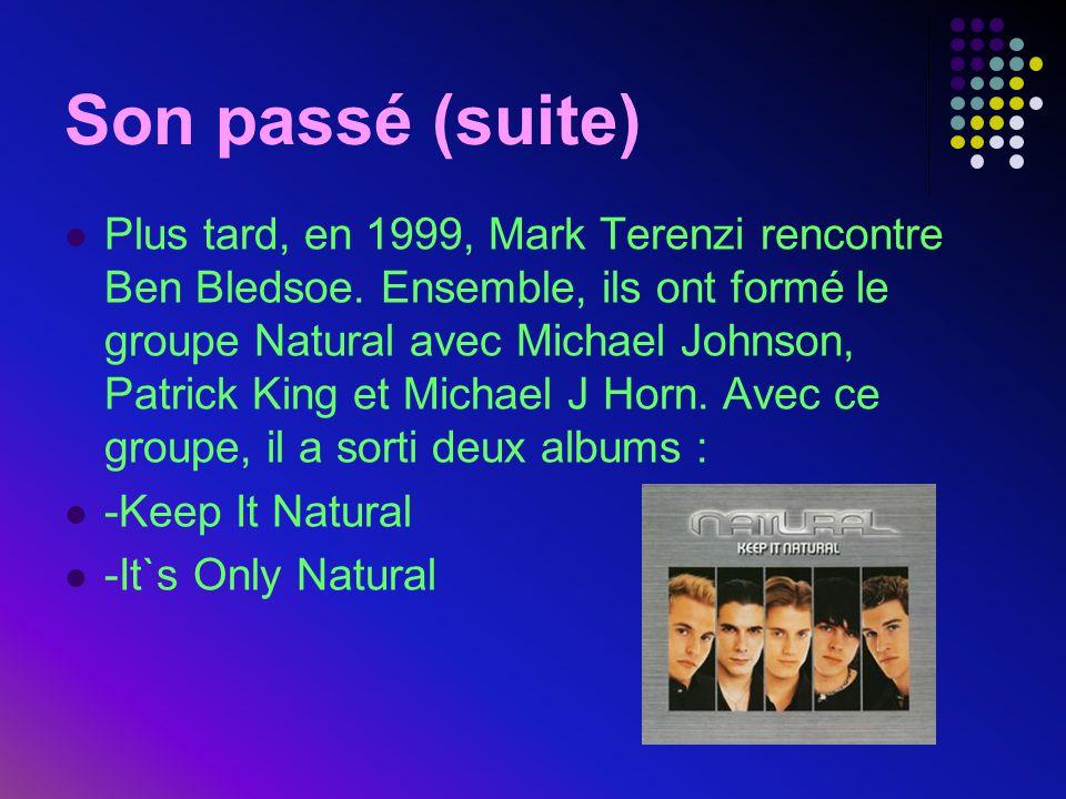 Son passé (suite)  Plus tard, en 1999, Mark Terenzi rencontre Ben Bledsoe. Ensemble, ils ont formé le groupe Natural avec Michael Johnson, Patrick Ki