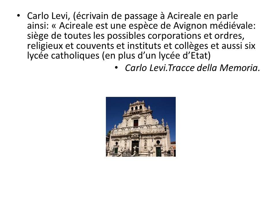 • Carlo Levi, (écrivain de passage à Acireale en parle ainsi: « Acireale est une espèce de Avignon médiévale: siège de toutes les possibles corporations et ordres, religieux et couvents et instituts et collèges et aussi six lycée catholiques (en plus d'un lycée d'Etat) • Carlo Levi.Tracce della Memoria.