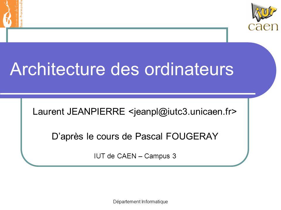 Département Informatique Architecture des ordinateurs Laurent JEANPIERRE D'après le cours de Pascal FOUGERAY IUT de CAEN – Campus 3