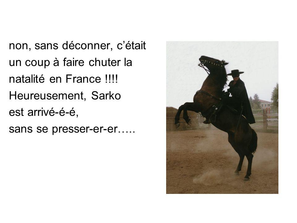 non, sans déconner, c'était un coup à faire chuter la natalité en France !!!! Heureusement, Sarko est arrivé-é-é, sans se presser-er-er…..