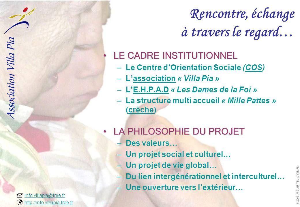  info.villapia@free.fr  http://info.villapia.free.fr info.villapia@free.fr http://info.villapia.free.fr © 2006 JPD-AMITEL & VillaPia Rencontre, échange à travers le regard… •L•L•L•LE CADRE INSTITUTIONNEL –L–Le Centre d'Orientation Sociale (COS) –L–L'association « Villa Pia » –L–L'E.H.P.A.D « Les Dames de la Foi » –L–La structure multi accueil « Mille Pattes » (crèche) •L•L•L•LA PHILOSOPHIE DU PROJET –D–Des valeurs… –U–Un projet social et culturel… –U–Un projet de vie global… –D–Du lien intergénérationnel et interculturel… –U–Une ouverture vers l'extérieur…