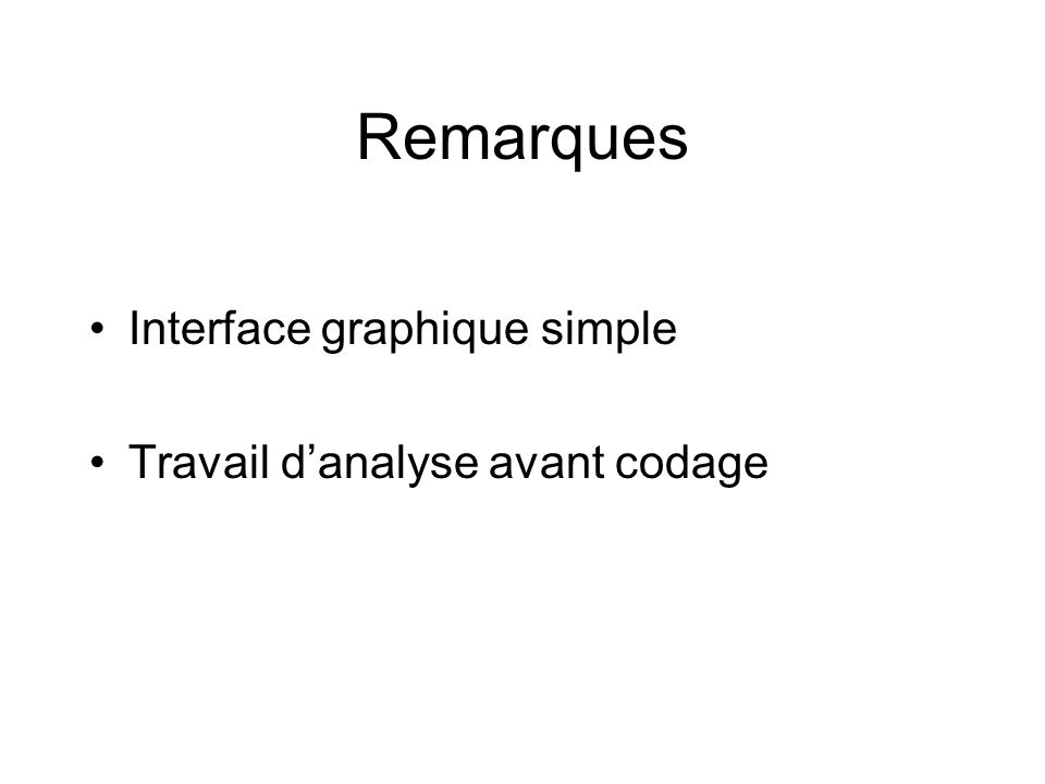 Remarques •Interface graphique simple •Travail d'analyse avant codage