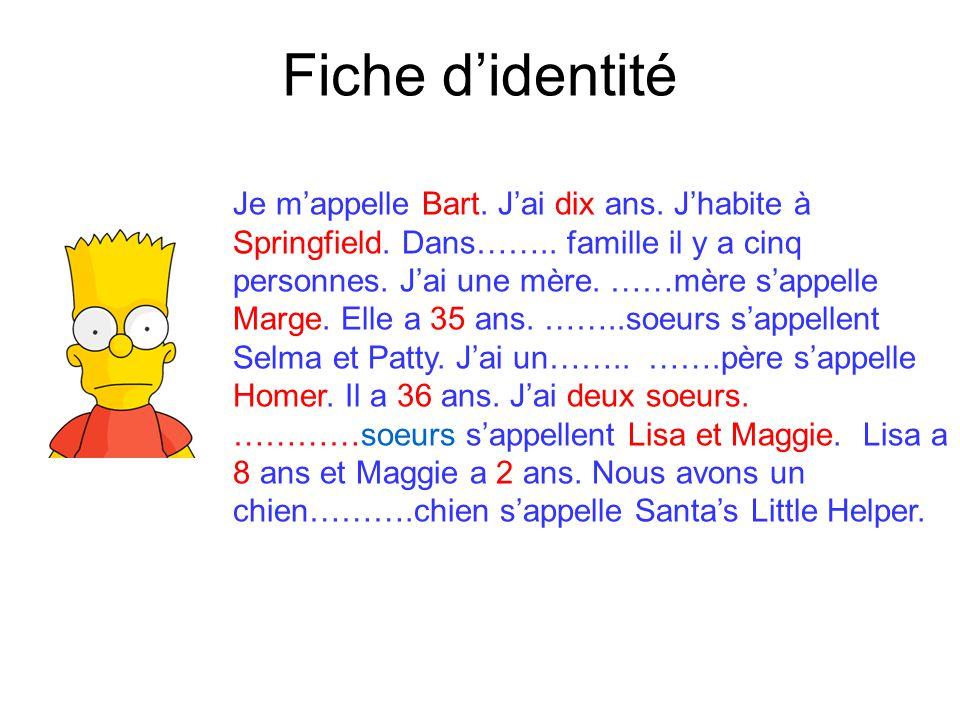 Fiche d'identité Je m'appelle Bart. J'ai dix ans. J'habite à Springfield. Dans…….. famille il y a cinq personnes. J'ai une mère. ……mère s'appelle Marg