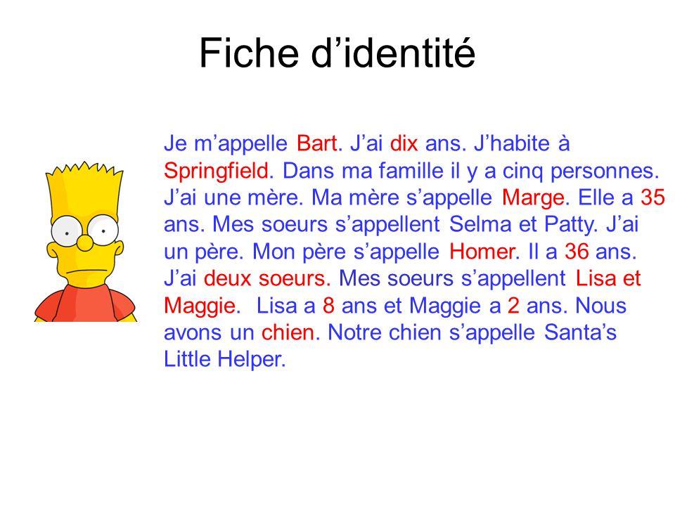 Fiche d'identité Je m'appelle Bart. J'ai dix ans. J'habite à Springfield. Dans ma famille il y a cinq personnes. J'ai une mère. Ma mère s'appelle Marg