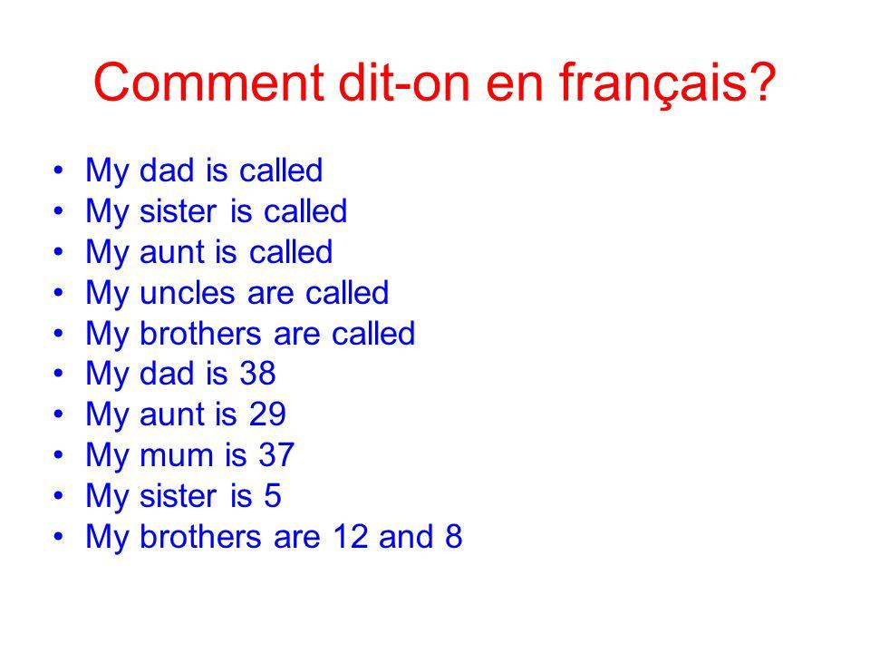 Comment dit-on en français? •My dad is called •My sister is called •My aunt is called •My uncles are called •My brothers are called •My dad is 38 •My